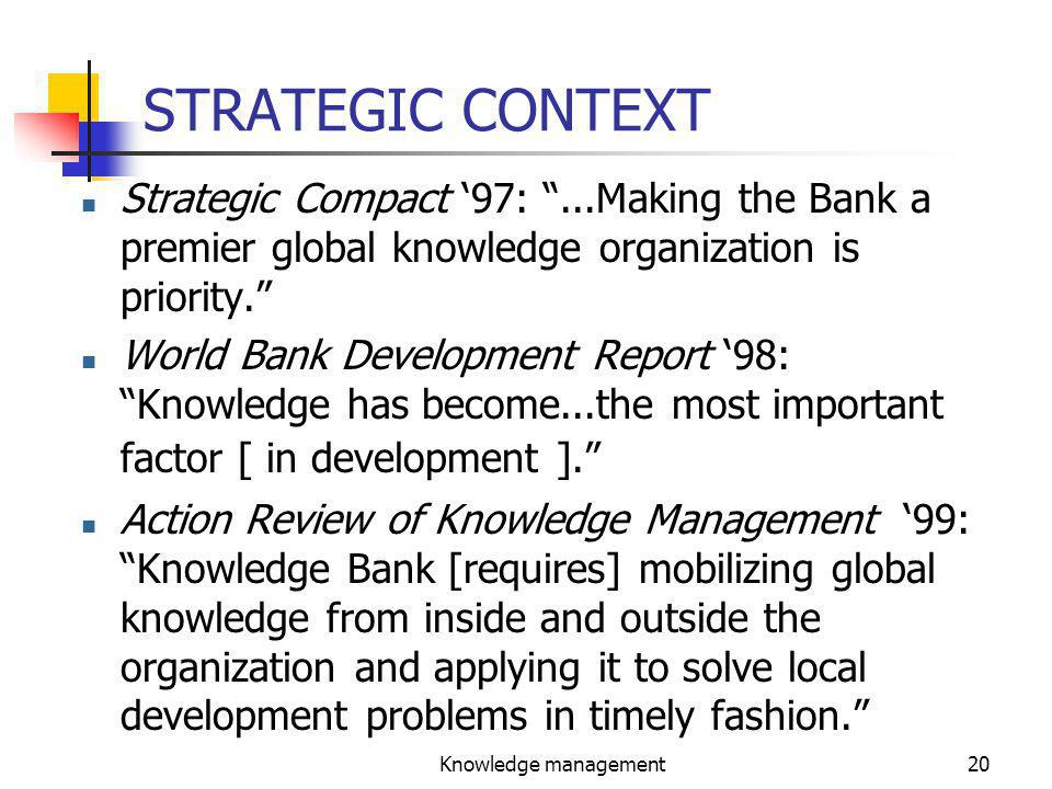 Knowledge management20 STRATEGIC CONTEXT n Strategic Compact '97: ...Making the Bank a premier global knowledge organization is priority. World Bank Development Report '98: Knowledge has become...the most important factor [ in development ]. n Action Review of Knowledge Management '99: Knowledge Bank [requires] mobilizing global knowledge from inside and outside the organization and applying it to solve local development problems in timely fashion.