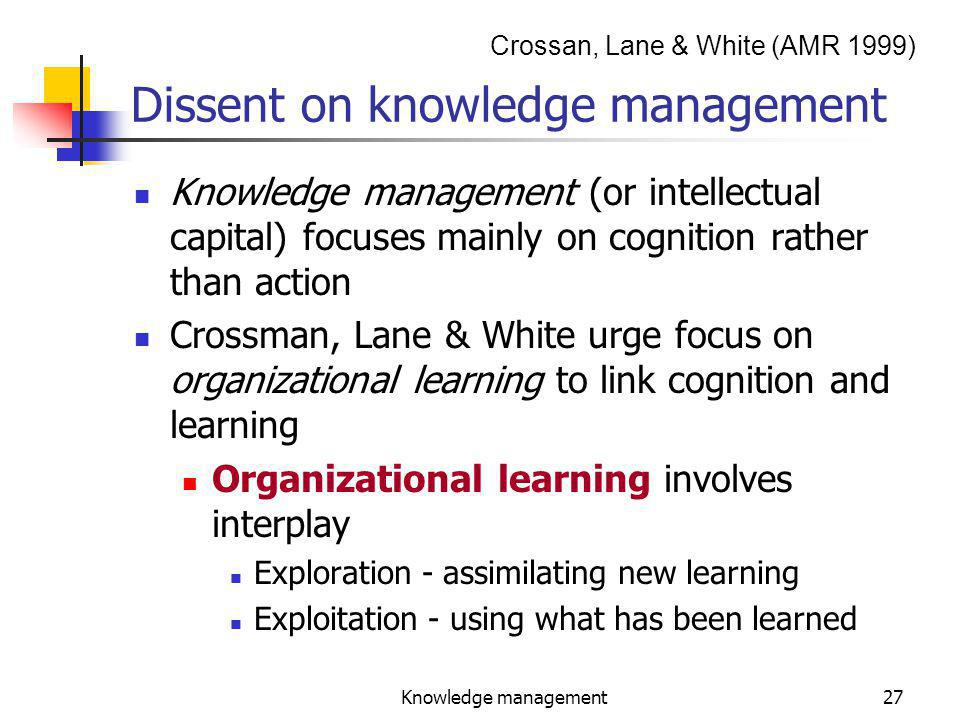 Knowledge management27 Dissent on knowledge management Knowledge management (or intellectual capital) focuses mainly on cognition rather than action Crossman, Lane & White urge focus on organizational learning to link cognition and learning Organizational learning involves interplay Exploration - assimilating new learning Exploitation - using what has been learned Crossan, Lane & White (AMR 1999)