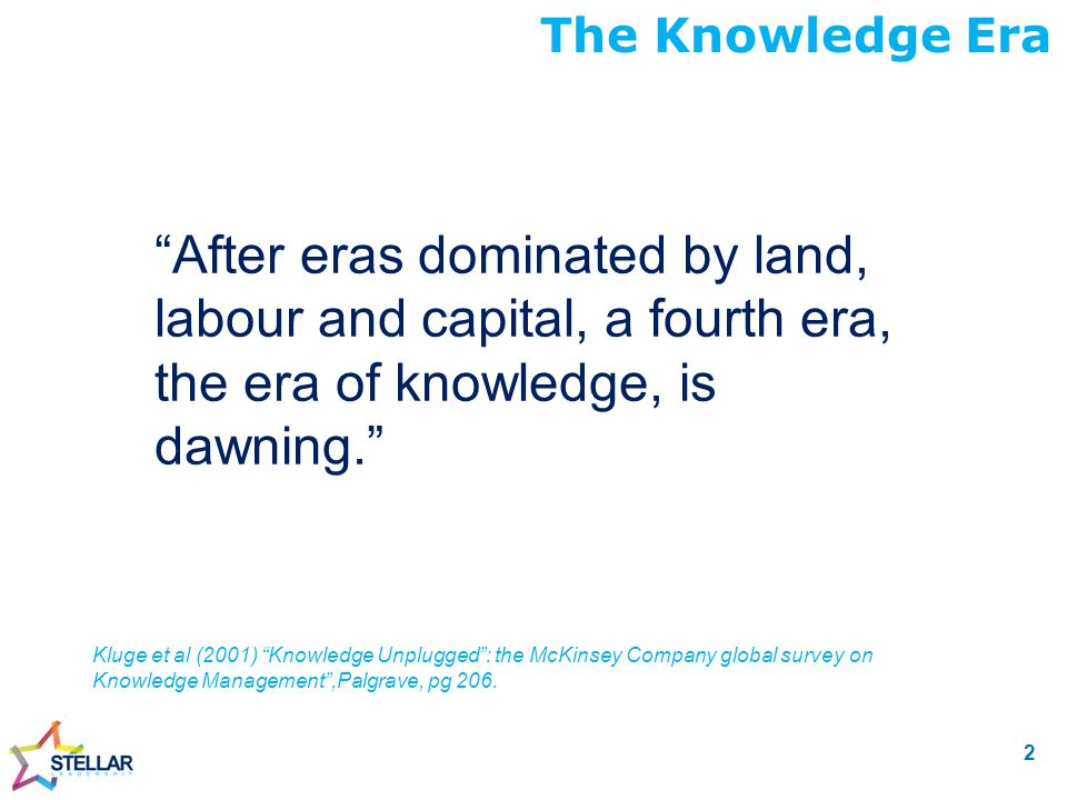 After eras dominated by land, labour and capital, a fourth era, the era of knowledge, is dawning. The Knowledge Era Kluge et al (2001) Knowledge Unplugged : the McKinsey Company global survey on Knowledge Management ,Palgrave, pg 206.