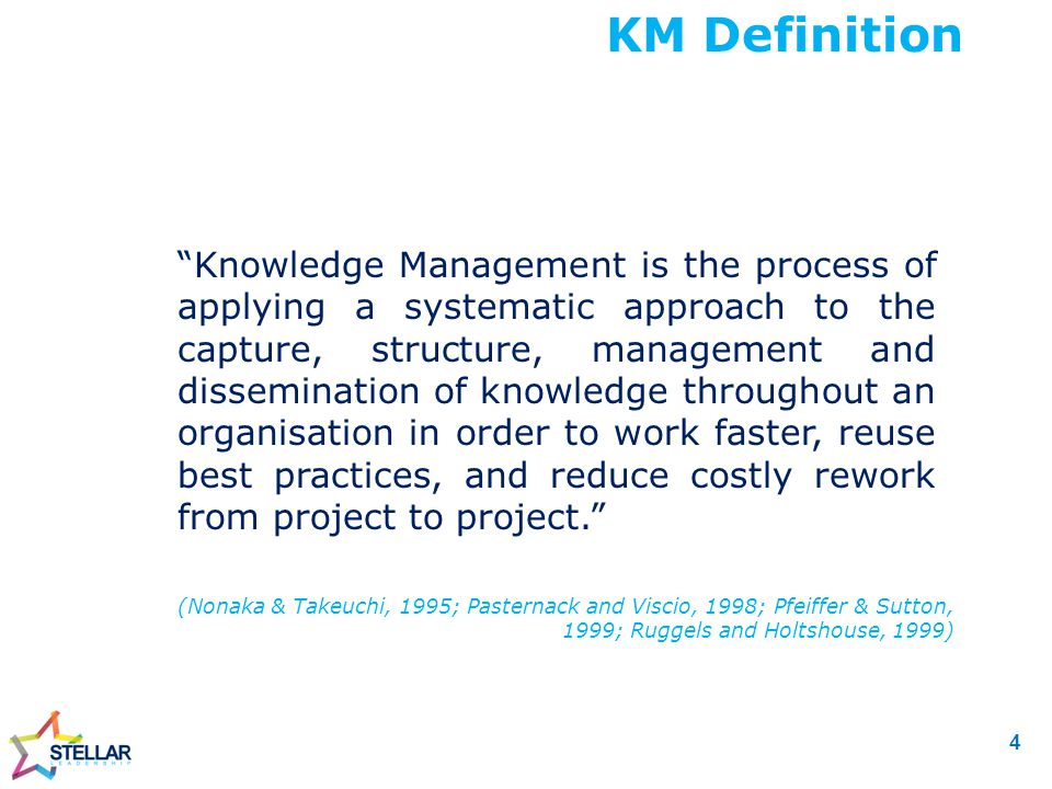 Knowledge Management is the process of applying a systematic approach to the capture, structure, management and dissemination of knowledge throughout an organisation in order to work faster, reuse best practices, and reduce costly rework from project to project. KM Definition (Nonaka & Takeuchi, 1995; Pasternack and Viscio, 1998; Pfeiffer & Sutton, 1999; Ruggels and Holtshouse, 1999) 4