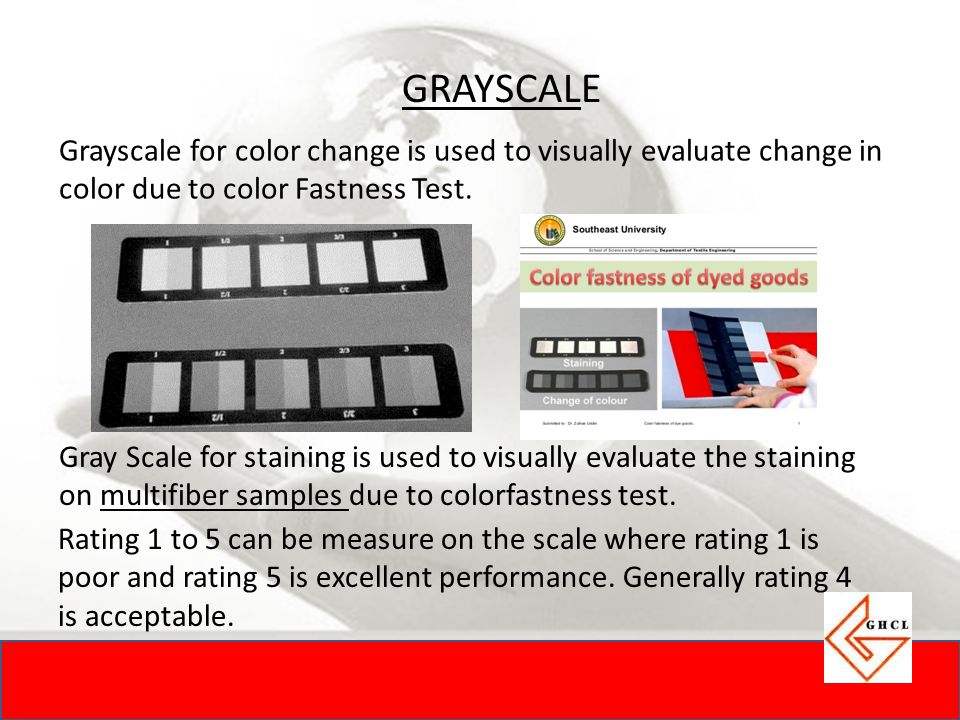 GRAYSCALE Grayscale for color change is used to visually evaluate change in color due to color Fastness Test. Gray Scale for staining is used to visua