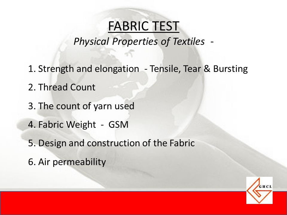 FABRIC TEST Physical Properties of Textiles - 1. Strength and elongation - Tensile, Tear & Bursting 2. Thread Count 3. The count of yarn used 4. Fabri