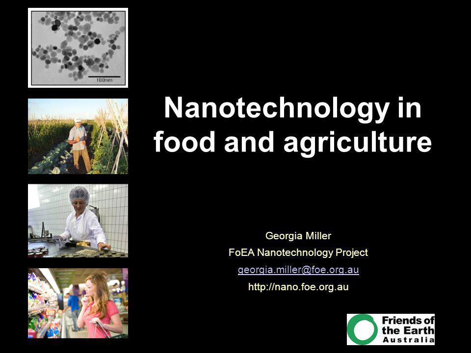 For more information visit http://nano.foe.org.au Nanotechnology in food and agriculture Georgia Miller FoEA Nanotechnology Project georgia.miller@foe