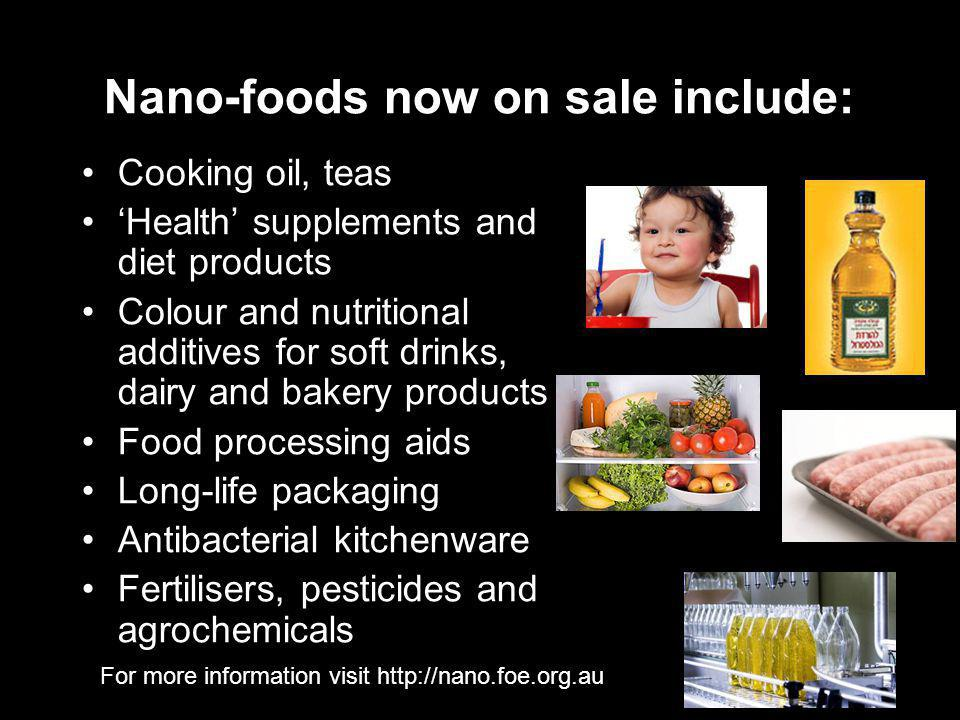 For more information visit   Nano-foods now on sale include: Cooking oil, teas 'Health' supplements and diet products Colour and nutritional additives for soft drinks, dairy and bakery products Food processing aids Long-life packaging Antibacterial kitchenware Fertilisers, pesticides and agrochemicals