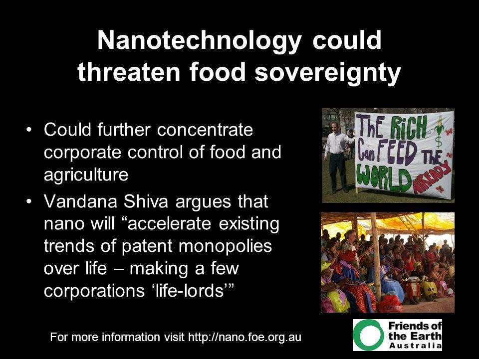 For more information visit http://nano.foe.org.au Nanotechnology could threaten food sovereignty Could further concentrate corporate control of food a