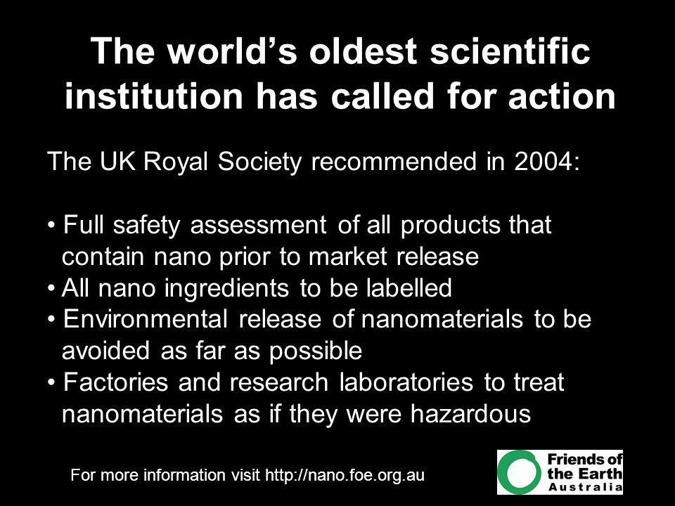 For more information visit http://nano.foe.org.au The world's oldest scientific institution has called for action The UK Royal Society recommended in 2004: Full safety assessment of all products that contain nano prior to market release All nano ingredients to be labelled Environmental release of nanomaterials to be avoided as far as possible Factories and research laboratories to treat nanomaterials as if they were hazardous