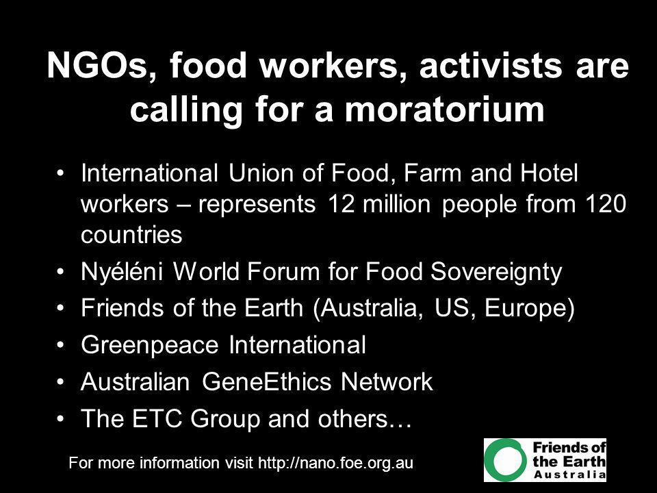 For more information visit   NGOs, food workers, activists are calling for a moratorium International Union of Food, Farm and Hotel workers – represents 12 million people from 120 countries Nyéléni World Forum for Food Sovereignty Friends of the Earth (Australia, US, Europe) Greenpeace International Australian GeneEthics Network The ETC Group and others…