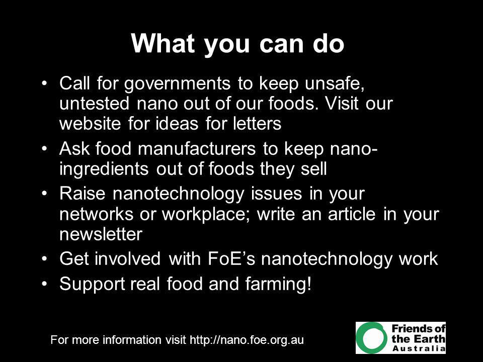 For more information visit http://nano.foe.org.au What you can do Call for governments to keep unsafe, untested nano out of our foods.