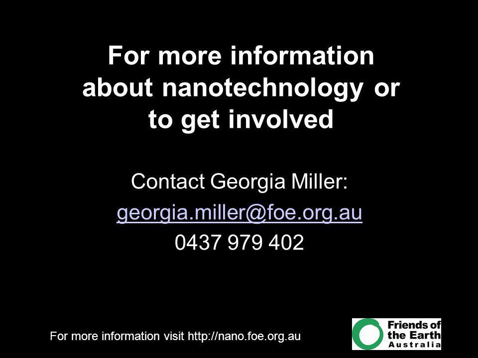 For more information visit http://nano.foe.org.au Contact Georgia Miller: georgia.miller@foe.org.au 0437 979 402 For more information about nanotechnology or to get involved