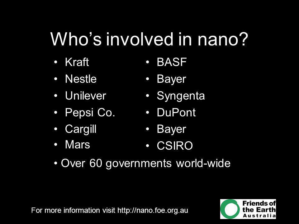 For more information visit http://nano.foe.org.au Who's involved in nano? Kraft Nestle Unilever Pepsi Co. Cargill Mars BASF Bayer Syngenta DuPont Baye
