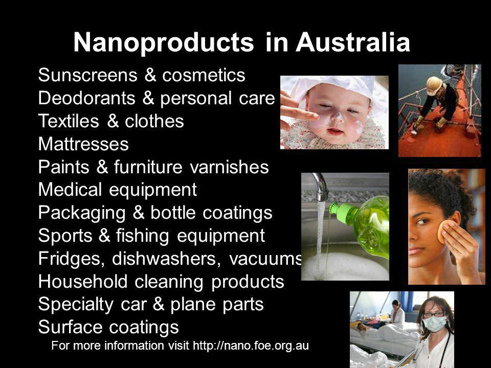 For more information visit http://nano.foe.org.au Nanoproducts in Australia Sunscreens & cosmetics Deodorants & personal care Textiles & clothes Mattresses Paints & furniture varnishes Medical equipment Packaging & bottle coatings Sports & fishing equipment Fridges, dishwashers, vacuums Household cleaning products Specialty car & plane parts Surface coatings