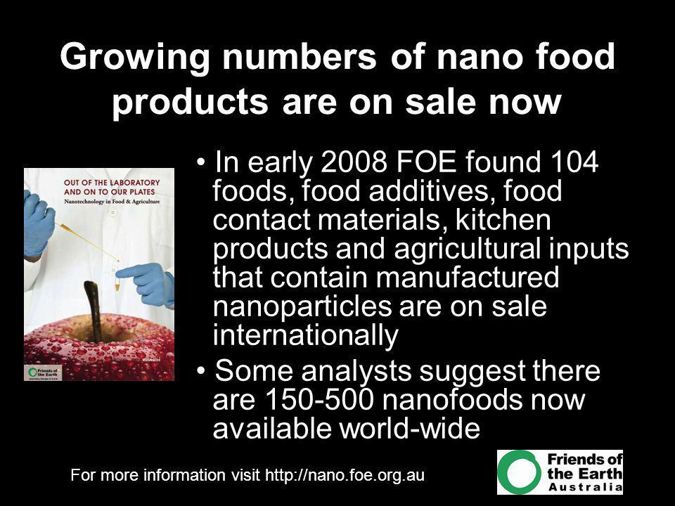 For more information visit http://nano.foe.org.au Growing numbers of nano food products are on sale now In early 2008 FOE found 104 foods, food additives, food contact materials, kitchen products and agricultural inputs that contain manufactured nanoparticles are on sale internationally Some analysts suggest there are 150-500 nanofoods now available world-wide