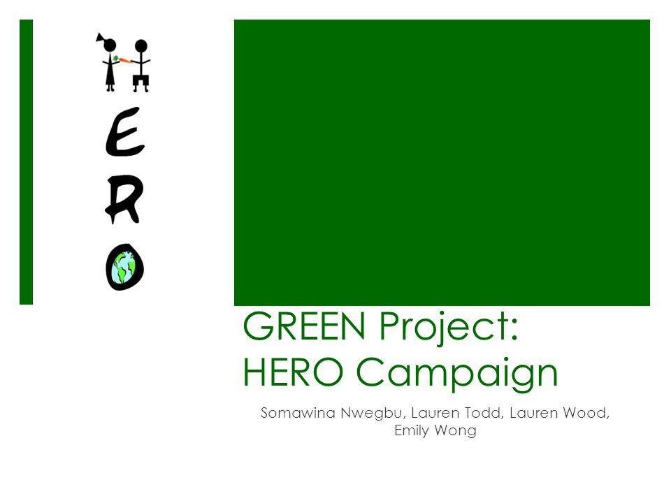 GREEN Project: HERO Campaign Somawina Nwegbu, Lauren Todd, Lauren Wood, Emily Wong
