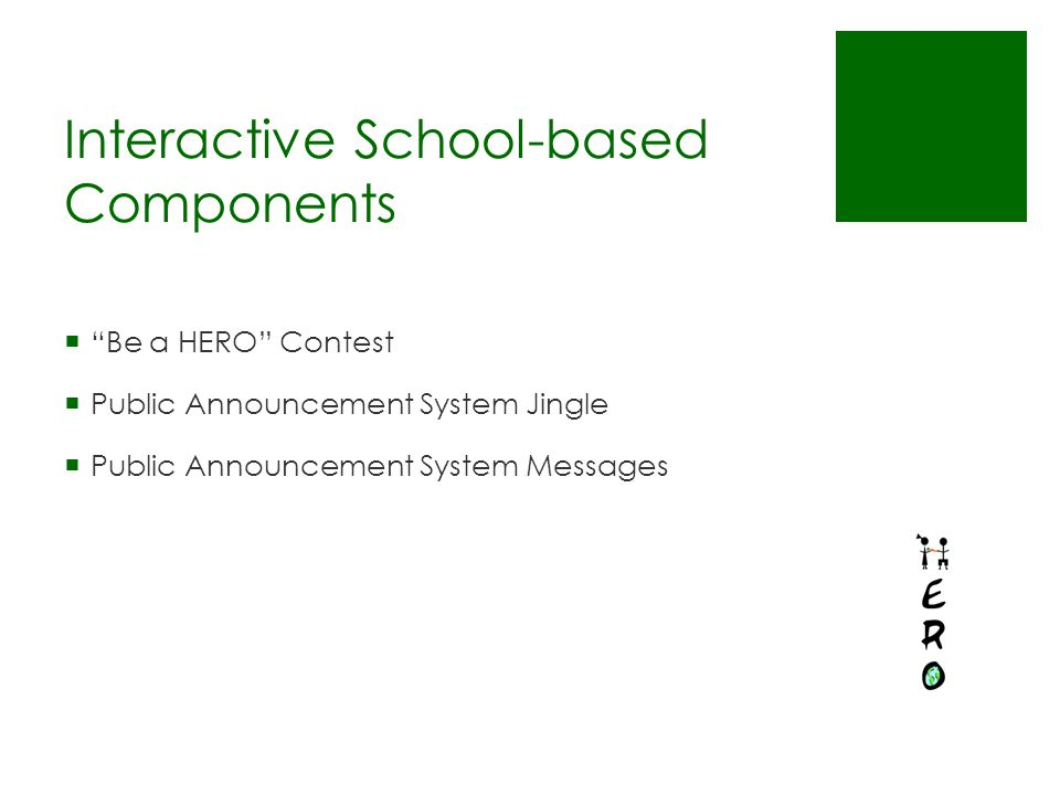 Interactive School-based Components  Be a HERO Contest  Public Announcement System Jingle  Public Announcement System Messages
