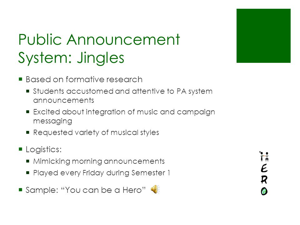 Public Announcement System: Jingles  Based on formative research  Students accustomed and attentive to PA system announcements  Excited about integration of music and campaign messaging  Requested variety of musical styles  Logistics:  Mimicking morning announcements  Played every Friday during Semester 1  Sample: You can be a Hero