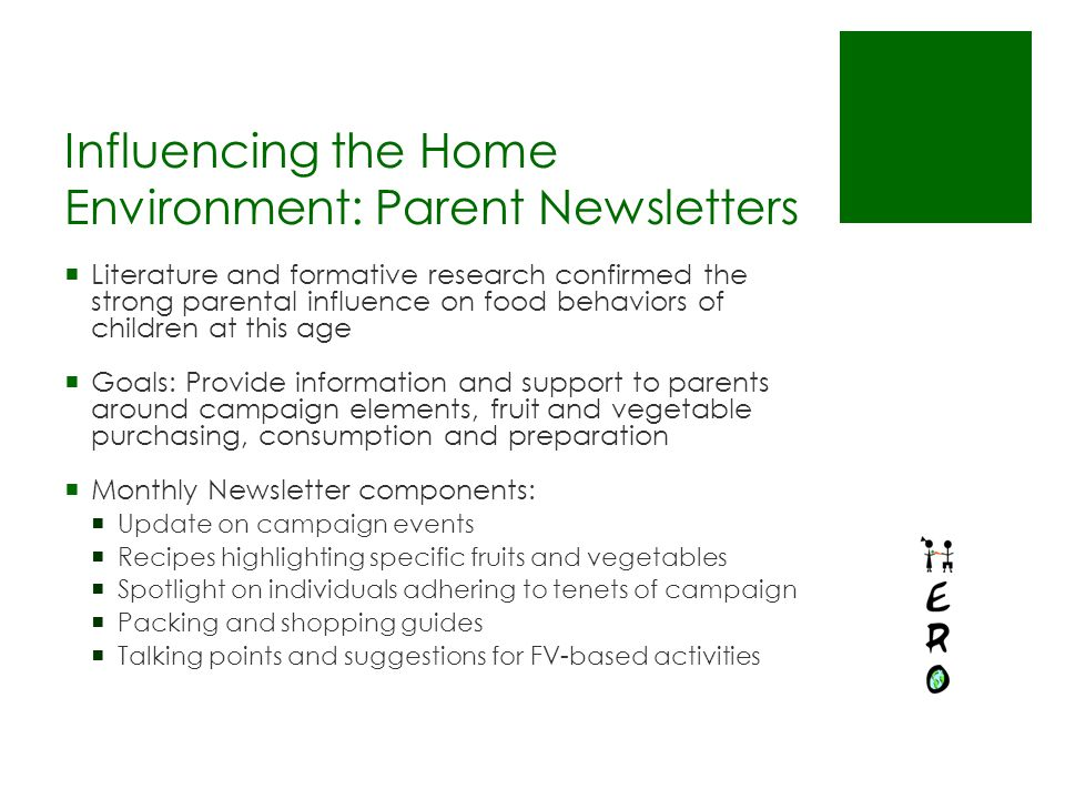 Influencing the Home Environment: Parent Newsletters  Literature and formative research confirmed the strong parental influence on food behaviors of children at this age  Goals: Provide information and support to parents around campaign elements, fruit and vegetable purchasing, consumption and preparation  Monthly Newsletter components:  Update on campaign events  Recipes highlighting specific fruits and vegetables  Spotlight on individuals adhering to tenets of campaign  Packing and shopping guides  Talking points and suggestions for FV-based activities