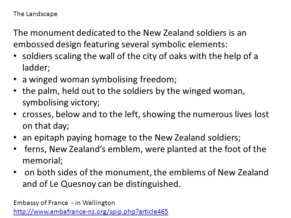 The monument dedicated to the New Zealand soldiers is an embossed design featuring several symbolic elements: soldiers scaling the wall of the city of oaks with the help of a ladder; a winged woman symbolising freedom; the palm, held out to the soldiers by the winged woman, symbolising victory; crosses, below and to the left, showing the numerous lives lost on that day; an epitaph paying homage to the New Zealand soldiers; ferns, New Zealand's emblem, were planted at the foot of the memorial; on both sides of the monument, the emblems of New Zealand and of Le Quesnoy can be distinguished.