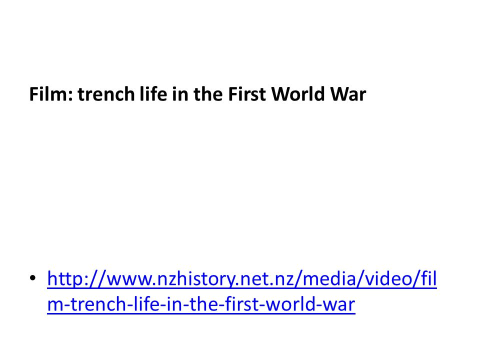 Film: trench life in the First World War http://www.nzhistory.net.nz/media/video/fil m-trench-life-in-the-first-world-war http://www.nzhistory.net.nz/media/video/fil m-trench-life-in-the-first-world-war
