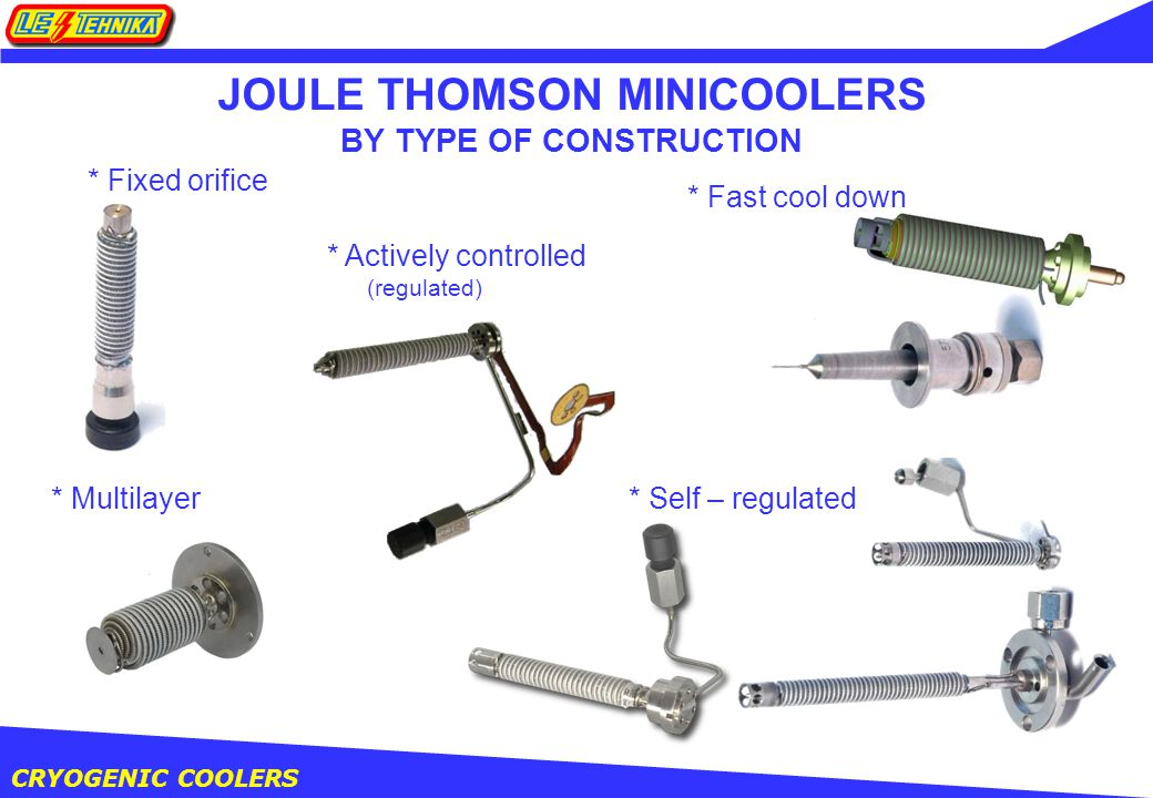 CRYOGENIC COOLERS JOULE THOMSON MINICOOLERS BY TYPE OF CONSTRUCTION * Fixed orifice * Actively controlled (regulated) * Fast cool down * Self – regulated* Multilayer