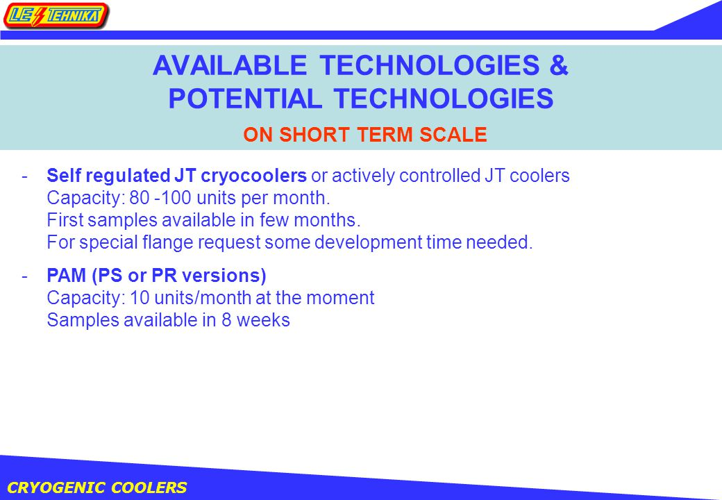 CRYOGENIC COOLERS AVAILABLE TECHNOLOGIES & POTENTIAL TECHNOLOGIES ON SHORT TERM SCALE -PAM (PS or PR versions) Capacity: 10 units/month at the moment Samples available in 8 weeks -Self regulated JT cryocoolers or actively controlled JT coolers Capacity: units per month.