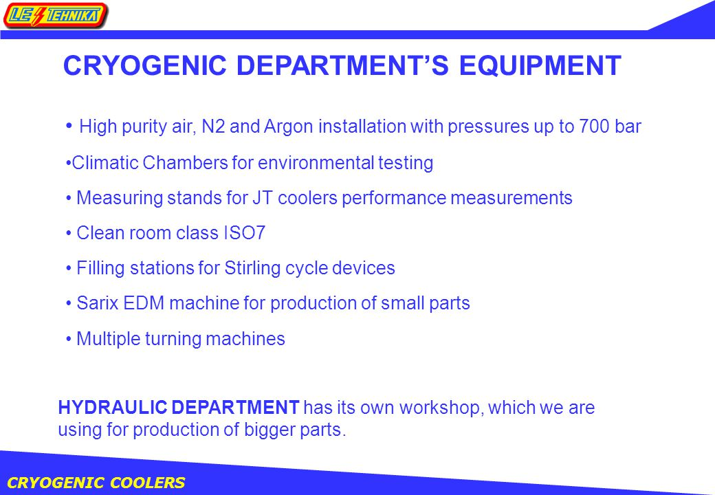 CRYOGENIC COOLERS CRYOGENIC DEPARTMENT'S EQUIPMENT High purity air, N2 and Argon installation with pressures up to 700 bar Climatic Chambers for environmental testing Measuring stands for JT coolers performance measurements Clean room class ISO7 Filling stations for Stirling cycle devices Sarix EDM machine for production of small parts Multiple turning machines HYDRAULIC DEPARTMENT has its own workshop, which we are using for production of bigger parts.
