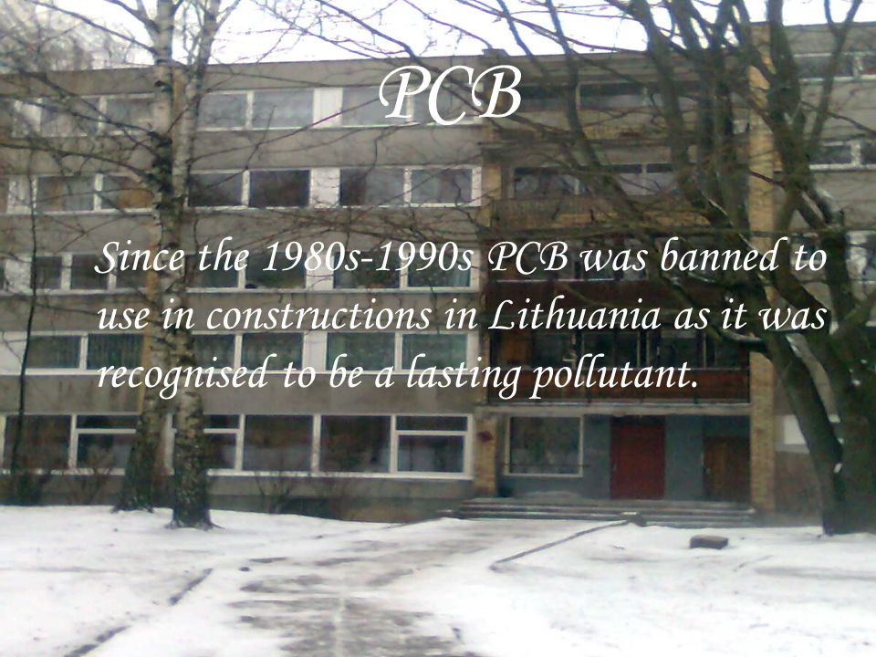 PCB Since the 1980s-1990s PCB was banned to use in constructions in Lithuania as it was recognised to be a lasting pollutant.