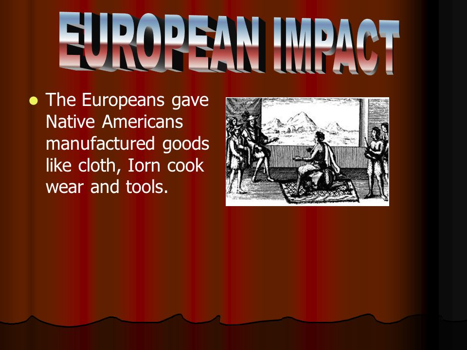 The Europeans gave Native Americans manufactured goods like cloth, Iorn cook wear and tools.