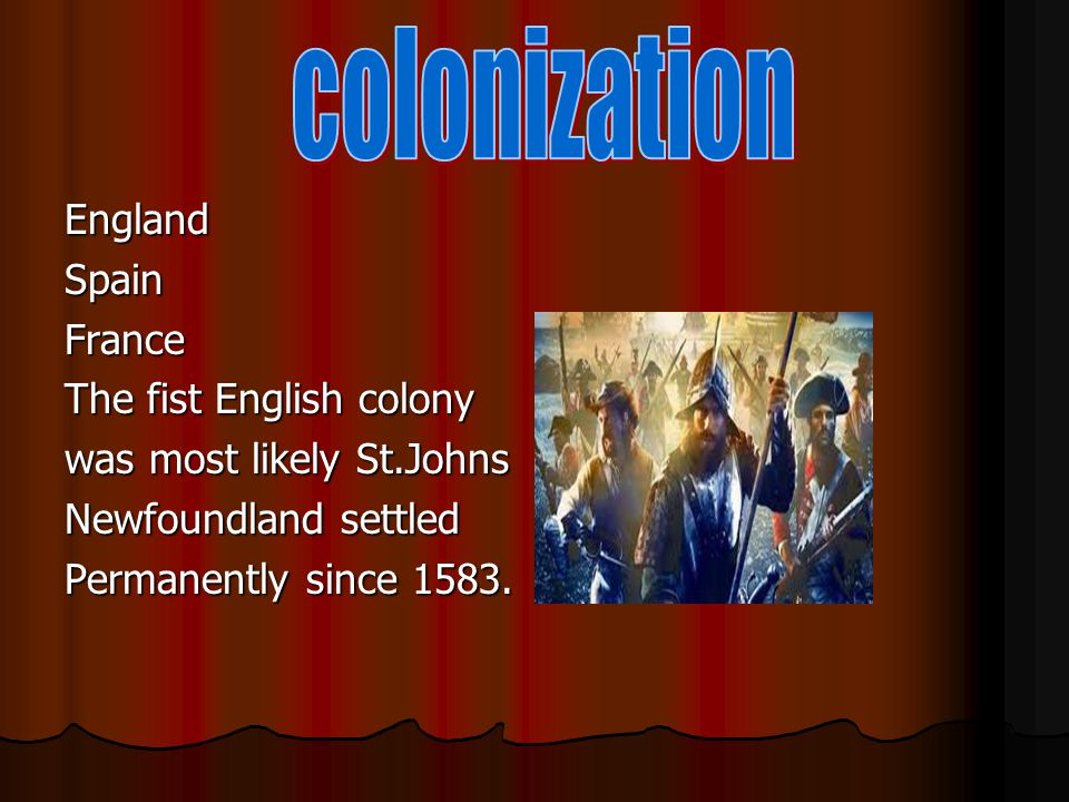 EnglandSpainFrance The fist English colony was most likely St.Johns Newfoundland settled Permanently since 1583.