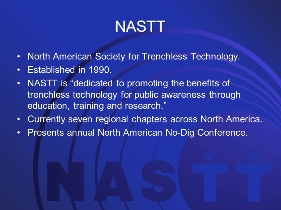 "North American Society for Trenchless Technology. Established in 1990. NASTT is ""dedicated to promoting the benefits of trenchless technology for publ"