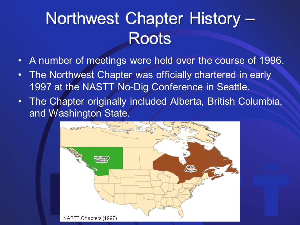 A number of meetings were held over the course of 1996. The Northwest Chapter was officially chartered in early 1997 at the NASTT No-Dig Conference in