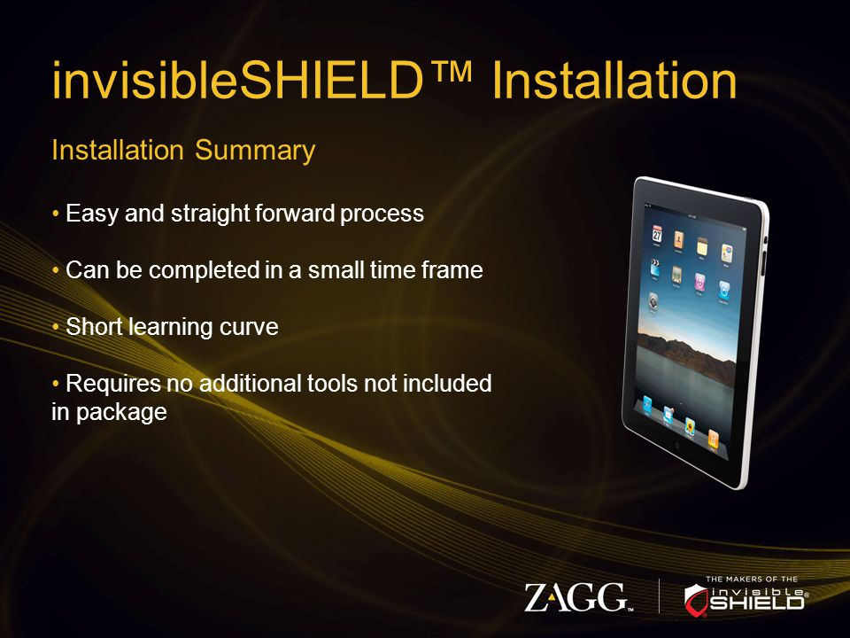 invisibleSHIELD™ Installation Installation Summary Easy and straight forward process Can be completed in a small time frame Short learning curve Requires no additional tools not included in package
