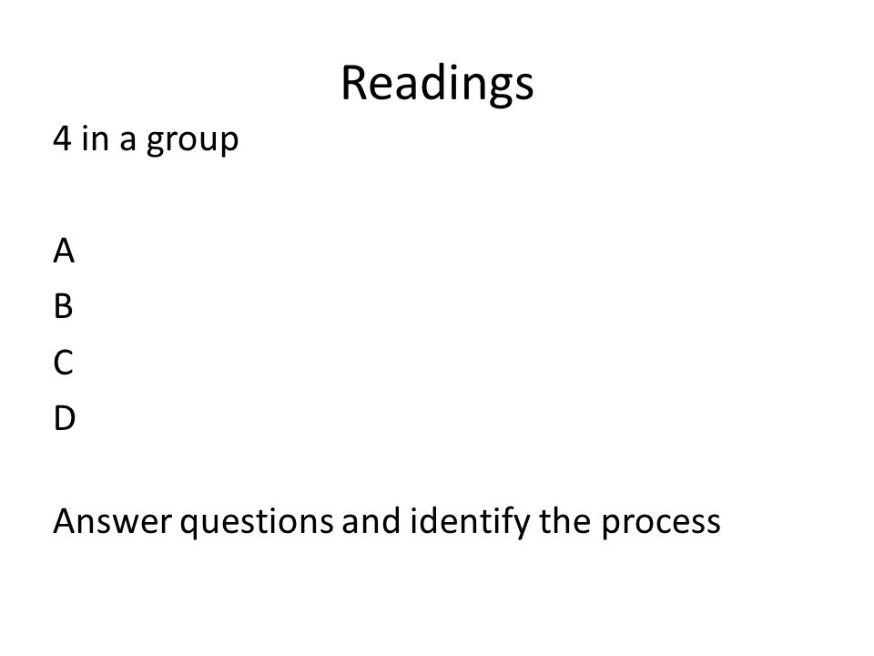 Readings 4 in a group A B C D Answer questions and identify the process