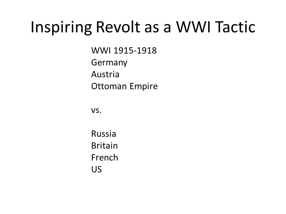 Inspiring Revolt as a WWI Tactic WWI 1915-1918 Germany Austria Ottoman Empire vs. Russia Britain French US
