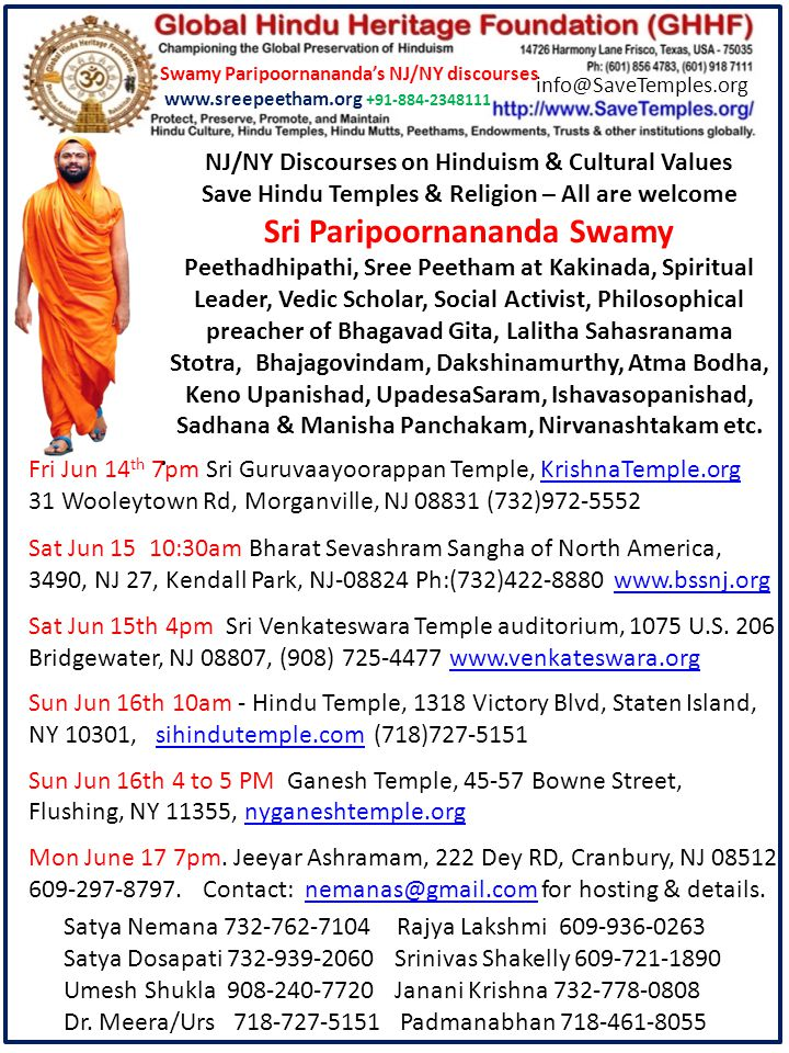 NJ/NY Discourses on Hinduism & Cultural Values Save Hindu Temples & Religion – All are welcome Sri Paripoornananda Swamy Peethadhipathi, Sree Peetham at Kakinada, Spiritual Leader, Vedic Scholar, Social Activist, Philosophical preacher of Bhagavad Gita, Lalitha Sahasranama Stotra, Bhajagovindam, Dakshinamurthy, Atma Bodha, Keno Upanishad, UpadesaSaram, Ishavasopanishad, Sadhana & Manisha Panchakam, Nirvanashtakam etc..