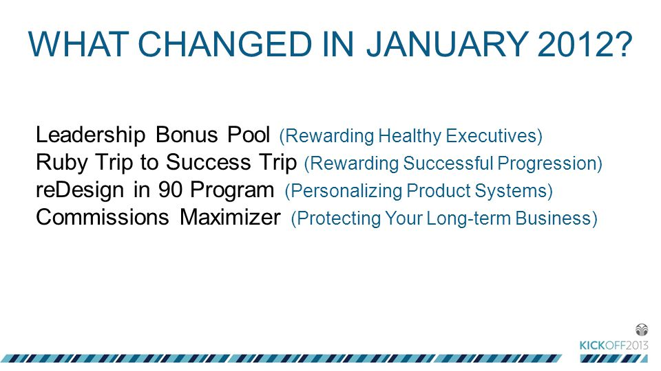 Leadership Bonus Pool (Rewarding Healthy Executives) Ruby Trip to Success Trip (Rewarding Successful Progression) reDesign in 90 Program (Personalizing Product Systems) Commissions Maximizer (Protecting Your Long-term Business) WHAT CHANGED IN JANUARY 2012?