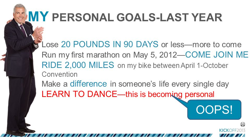 MY PERSONAL GOALS-LAST YEAR Lose 20 POUNDS IN 90 DAYS or less—more to come Run my first marathon on May 5, 2012— COME JOIN ME RIDE 2,000 MILES on my bike between April 1-October Convention Make a difference in someone's life every single day LEARN TO DANCE —this is becoming personal OOPS!