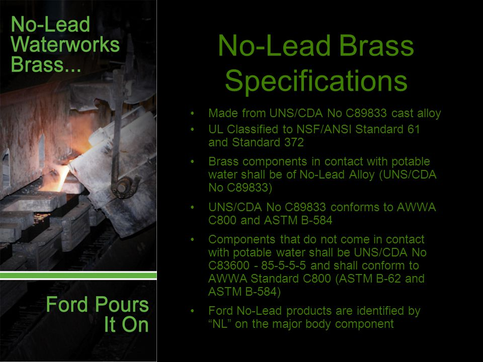 No-Lead Brass Specifications Made from UNS/CDA No C89833 cast alloy UL Classified to NSF/ANSI Standard 61 and Standard 372 Brass components in contact with potable water shall be of No-Lead Alloy (UNS/CDA No C89833) UNS/CDA No C89833 conforms to AWWA C800 and ASTM B-584 Components that do not come in contact with potable water shall be UNS/CDA No C and shall conform to AWWA Standard C800 (ASTM B-62 and ASTM B-584) Ford No-Lead products are identified by NL on the major body component