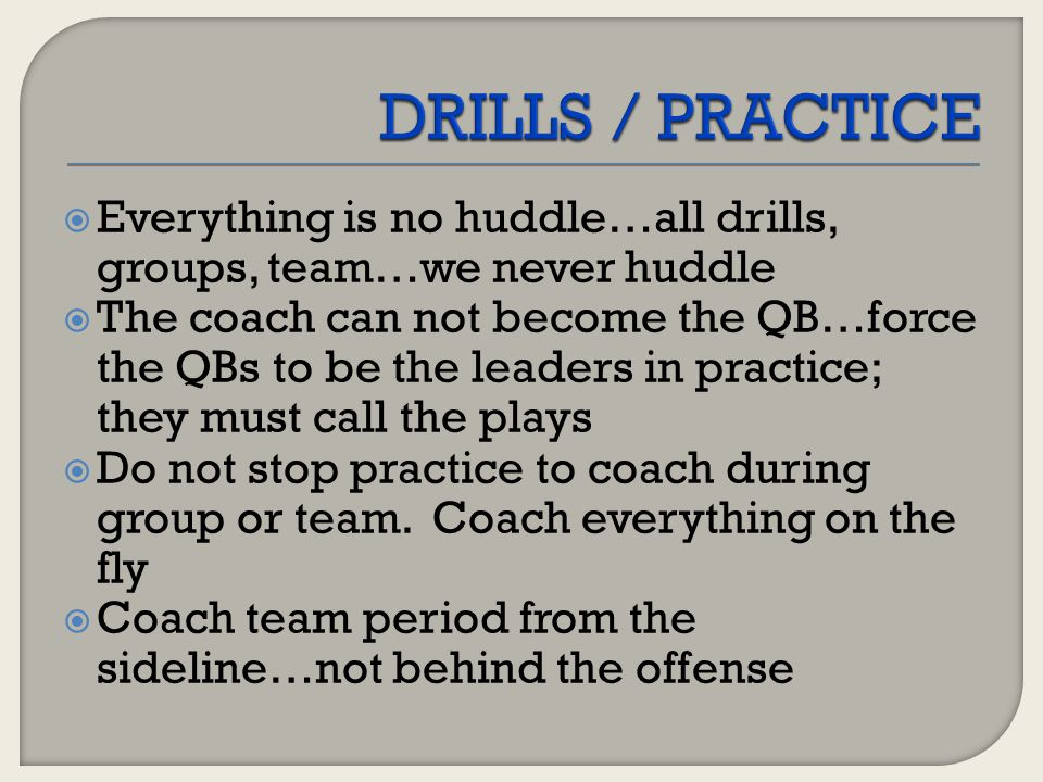  Everything is no huddle…all drills, groups, team…we never huddle  The coach can not become the QB…force the QBs to be the leaders in practice; they