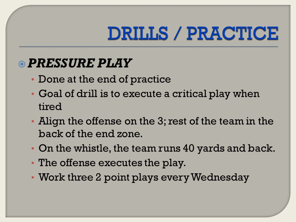  PRESSURE PLAY Done at the end of practice Goal of drill is to execute a critical play when tired Align the offense on the 3; rest of the team in the
