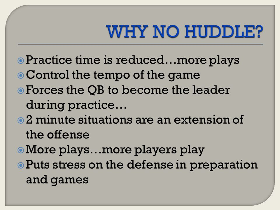  Practice time is reduced…more plays  Control the tempo of the game  Forces the QB to become the leader during practice…  2 minute situations are