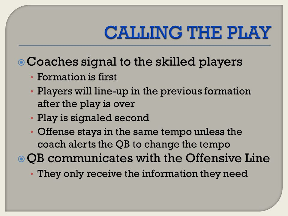 2 Signalers One is hot ; one is dummy Switch signalers during the game  QB at the LOS #, #, Odd-Set One number is hot ; one is dummy Allows for the QB to run Check with Me at the LOS  Start each series with a sideline huddle… everyone knows the signaler, number, tempo, and situation