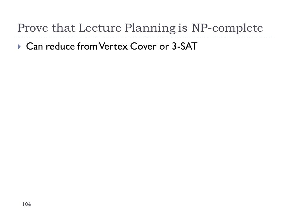 Prove that Lecture Planning is NP-complete 106  Can reduce from Vertex Cover or 3-SAT