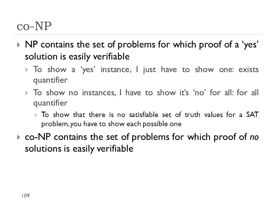 co-NP 109  NP contains the set of problems for which proof of a 'yes' solution is easily verifiable  To show a 'yes' instance, I just have to show o