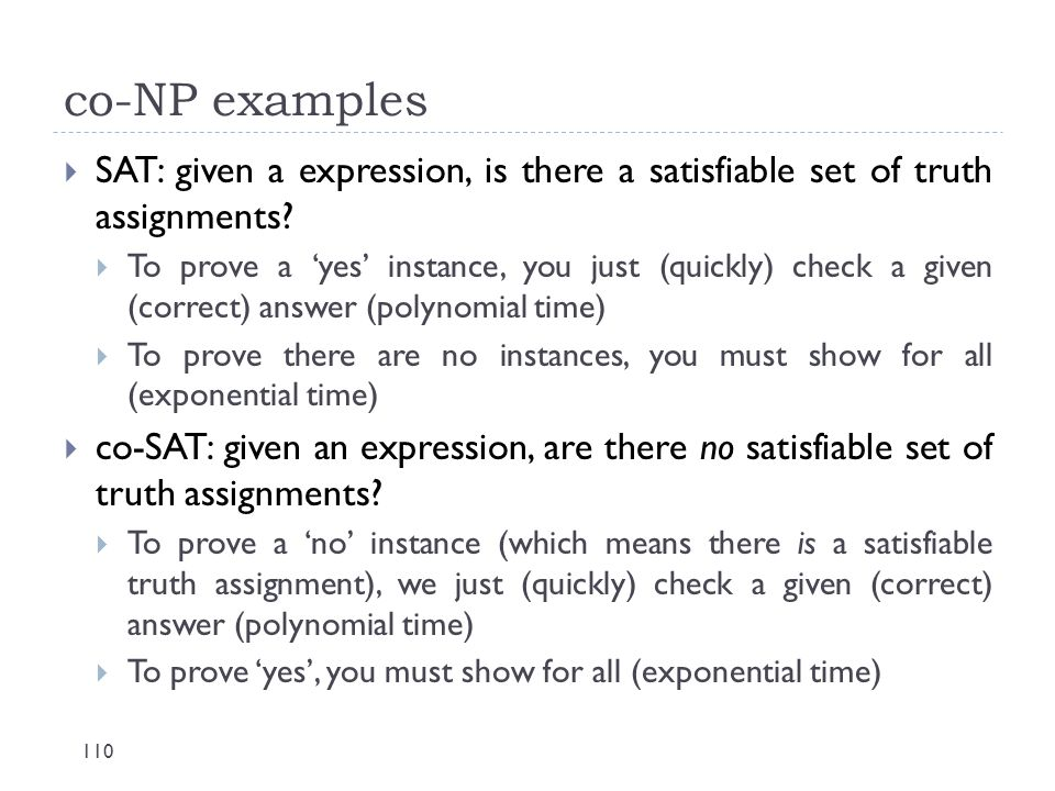 co-NP examples 110  SAT: given a expression, is there a satisfiable set of truth assignments?  To prove a 'yes' instance, you just (quickly) check a