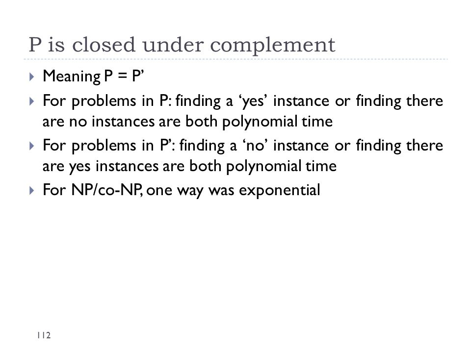P is closed under complement 112  Meaning P = P'  For problems in P: finding a 'yes' instance or finding there are no instances are both polynomial