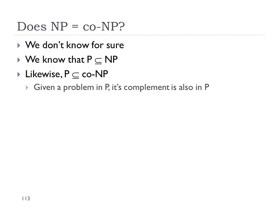Does NP = co-NP? 113  We don't know for sure  We know that P  NP  Likewise, P  co-NP  Given a problem in P, it's complement is also in P