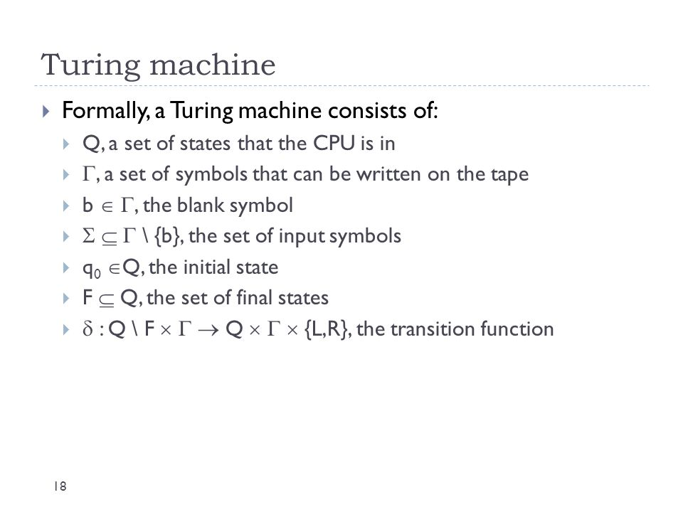 Turing machine 18  Formally, a Turing machine consists of:  Q, a set of states that the CPU is in  , a set of symbols that can be written on the t