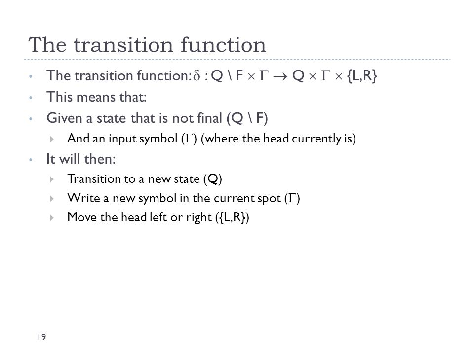 The transition function 19 The transition function:  : Q \ F    Q    {L,R} This means that: Given a state that is not final (Q \ F)  And an in