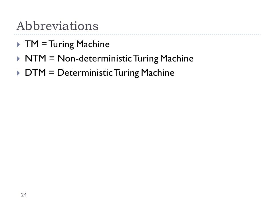 Abbreviations 24  TM = Turing Machine  NTM = Non-deterministic Turing Machine  DTM = Deterministic Turing Machine