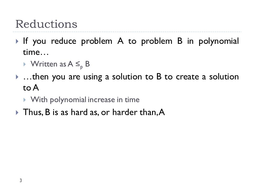 Reductions 3  If you reduce problem A to problem B in polynomial time…  Written as A ≤ p B  …then you are using a solution to B to create a solutio